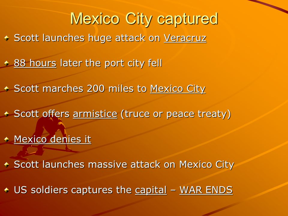 Mexico City captured Scott launches huge attack on Veracruz 88 hours later the port city fell Scott marches 200 miles to Mexico City Scott offers armistice (truce or peace treaty) Mexico denies it Scott launches massive attack on Mexico City US soldiers captures the capital – WAR ENDS