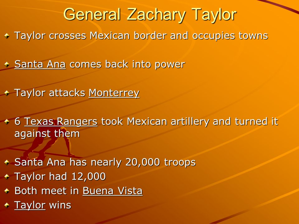 General Zachary Taylor Taylor crosses Mexican border and occupies towns Santa Ana comes back into power Taylor attacks Monterrey 6 Texas Rangers took Mexican artillery and turned it against them Santa Ana has nearly 20,000 troops Taylor had 12,000 Both meet in Buena Vista Taylor wins