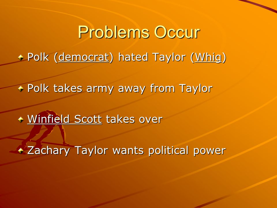 Problems Occur Polk (democrat) hated Taylor (Whig) Polk takes army away from Taylor Winfield Scott takes over Zachary Taylor wants political power