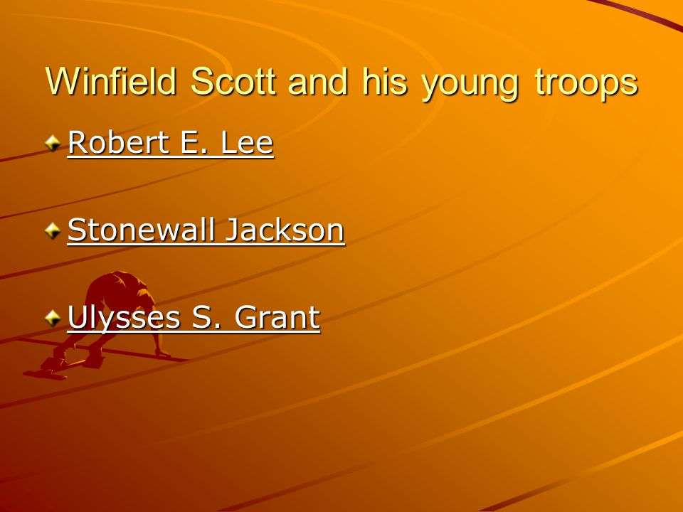 Winfield Scott and his young troops Robert E. Lee Stonewall Jackson Ulysses S. Grant