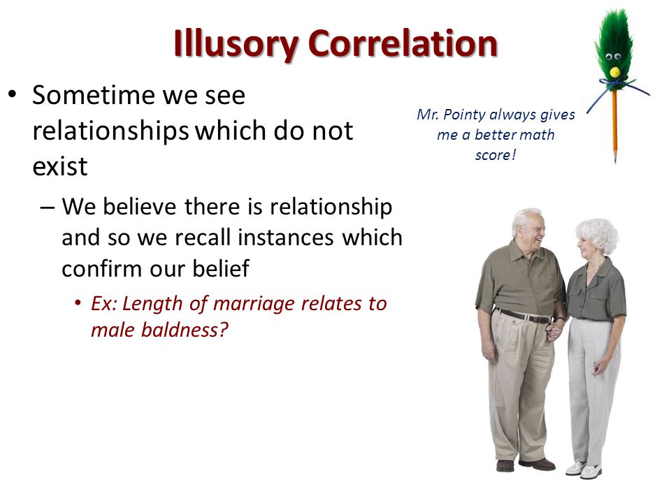 Illusory Correlation Sometime we see relationships which do not exist – We believe there is relationship and so we recall instances which confirm our belief Ex: Length of marriage relates to male baldness.