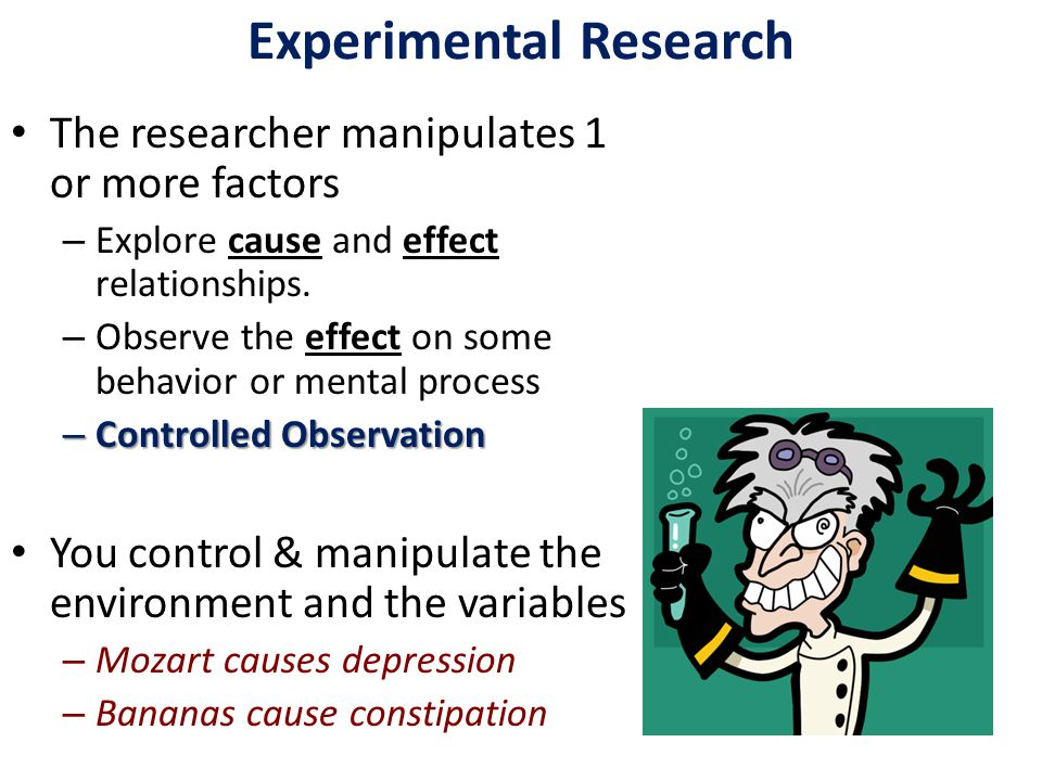 Experimental Research The researcher manipulates 1 or more factors – Explore cause and effect relationships.