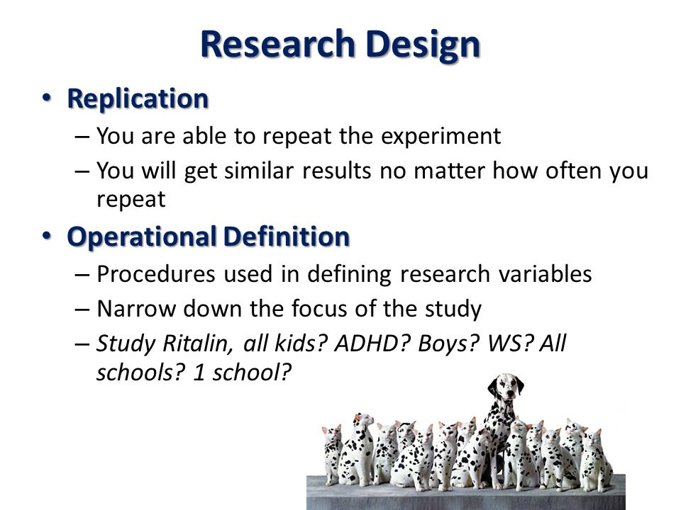 Research Design Replication Replication – You are able to repeat the experiment – You will get similar results no matter how often you repeat Operational Definition Operational Definition – Procedures used in defining research variables – Narrow down the focus of the study – Study Ritalin, all kids.