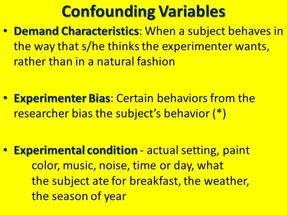 Confounding Variables Demand Characteristics Demand Characteristics: When a subject behaves in the way that s/he thinks the experimenter wants, rather than in a natural fashion Experimenter Bias Experimenter Bias: Certain behaviors from the researcher bias the subject's behavior (*) Experimental condition Experimental condition - actual setting, paint color, music, noise, time or day, what the subject ate for breakfast, the weather, the season of year