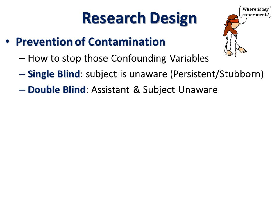 Research Design Prevention of Contamination Prevention of Contamination – How to stop those Confounding Variables – Single Blind – Single Blind: subject is unaware (Persistent/Stubborn) – Double Blind – Double Blind: Assistant & Subject Unaware