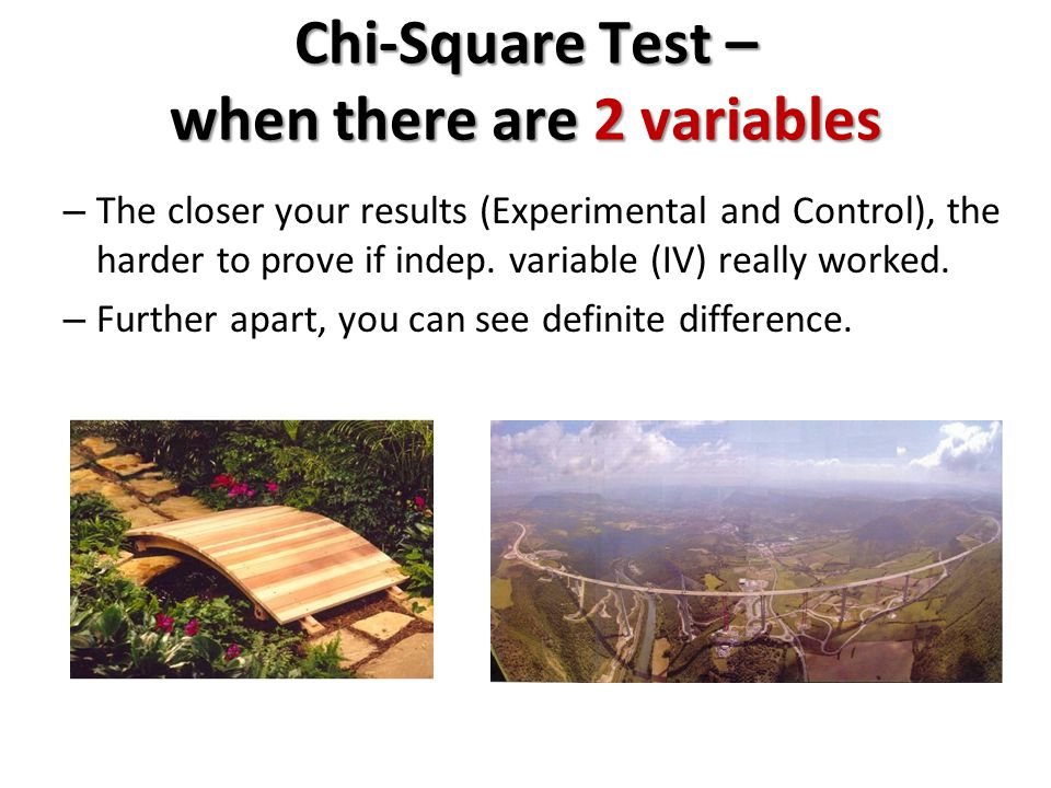 Chi-Square Test – when there are 2 variables – The closer your results (Experimental and Control), the harder to prove if indep.