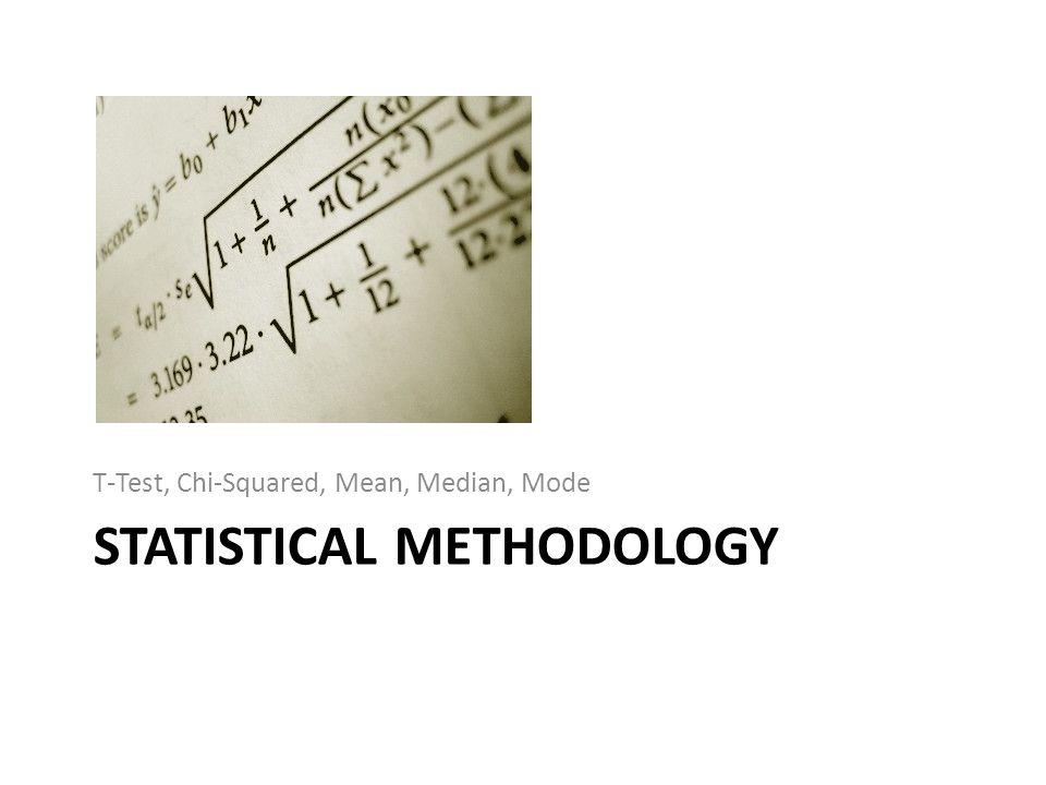 STATISTICAL METHODOLOGY T-Test, Chi-Squared, Mean, Median, Mode
