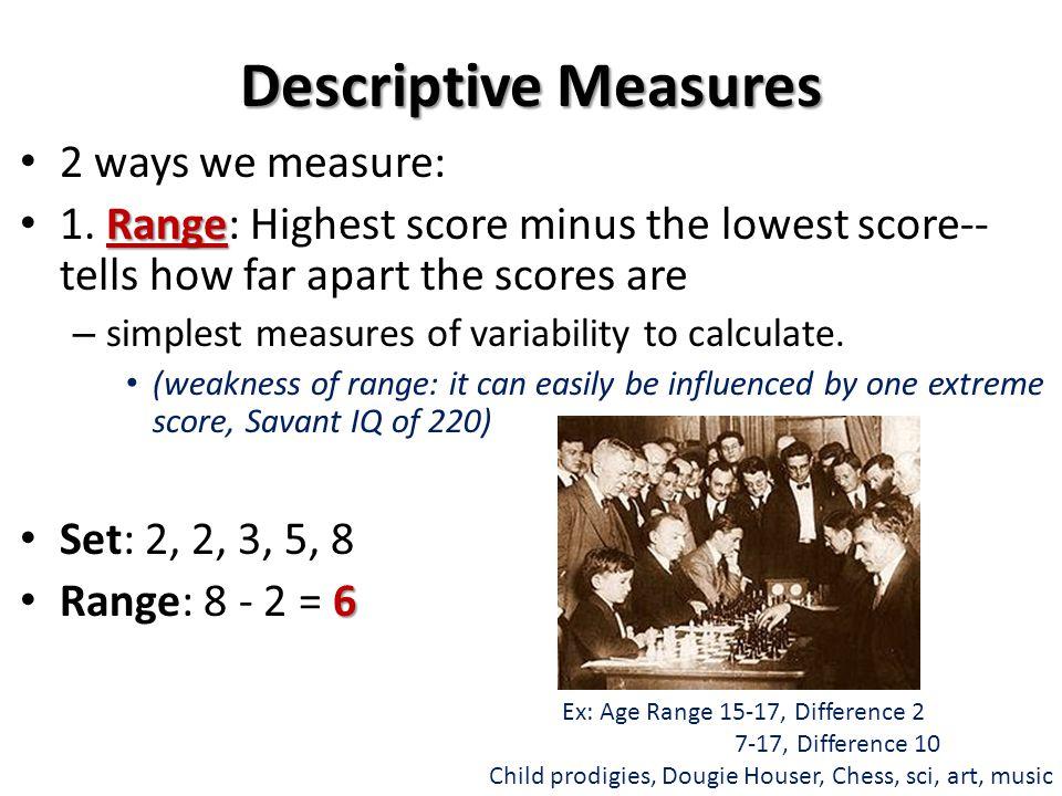 Descriptive Measures 2 ways we measure: Range 1. Range: Highest score minus the lowest score-- tells how far apart the scores are – simplest measures