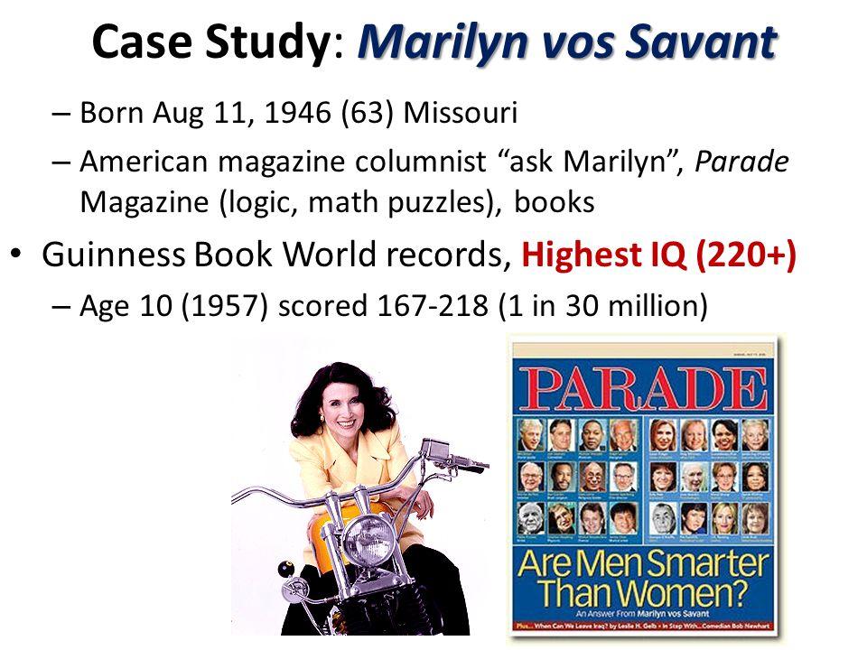 Marilyn vos Savant Case Study: Marilyn vos Savant – Born Aug 11, 1946 (63) Missouri – American magazine columnist ask Marilyn , Parade Magazine (logic, math puzzles), books Guinness Book World records, Highest IQ (220+) – Age 10 (1957) scored 167-218 (1 in 30 million)