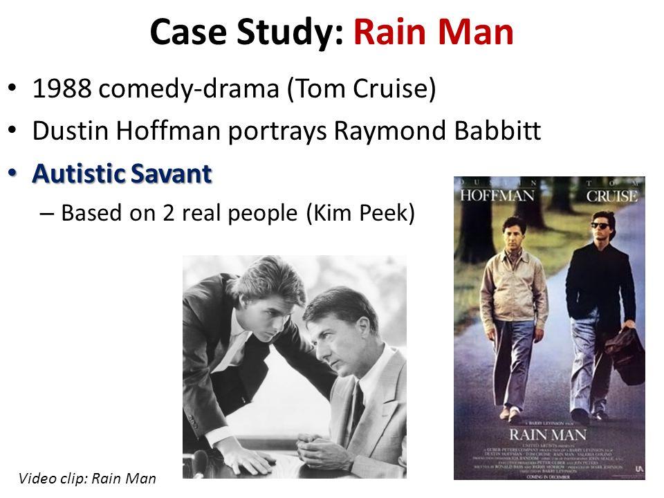 Case Study: Rain Man 1988 comedy-drama (Tom Cruise) Dustin Hoffman portrays Raymond Babbitt Autistic Savant Autistic Savant – Based on 2 real people (Kim Peek) Video clip: Rain Man