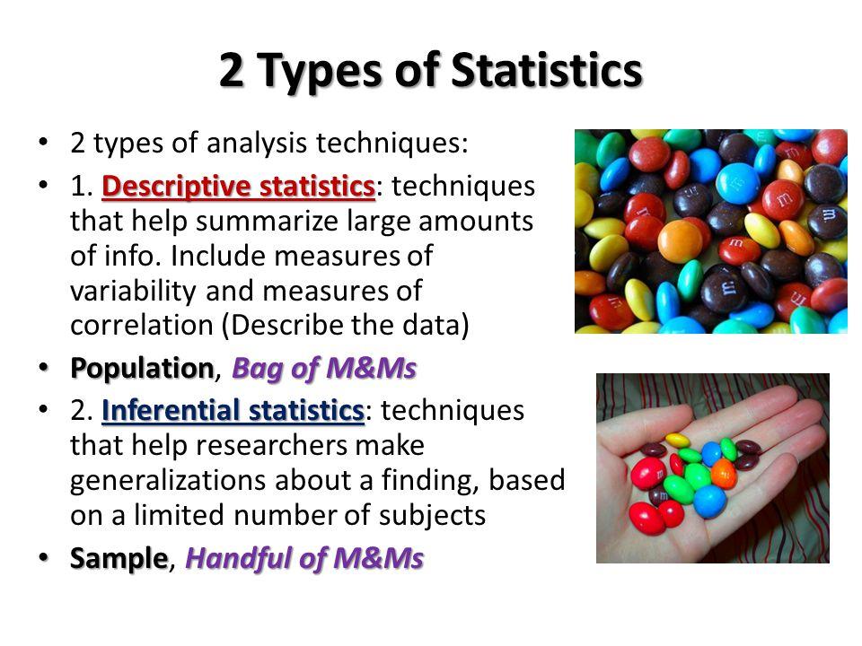 2 Types of Statistics 2 types of analysis techniques: Descriptive statistics 1. Descriptive statistics: techniques that help summarize large amounts o