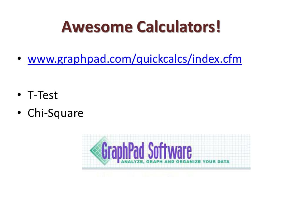 Awesome Calculators! www.graphpad.com/quickcalcs/index.cfm T-Test Chi-Square