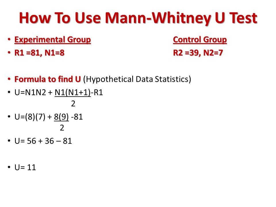 How To Use Mann-Whitney U Test Experimental GroupControl Group Experimental GroupControl Group R1 =81, N1=8 R2 =39, N2=7 R1 =81, N1=8 R2 =39, N2=7 Formula to find U Formula to find U (Hypothetical Data Statistics) U=N1N2 + N1(N1+1)-R1 2 U=(8)(7) + 8(9) -81 2 U= 56 + 36 – 81 U= 11