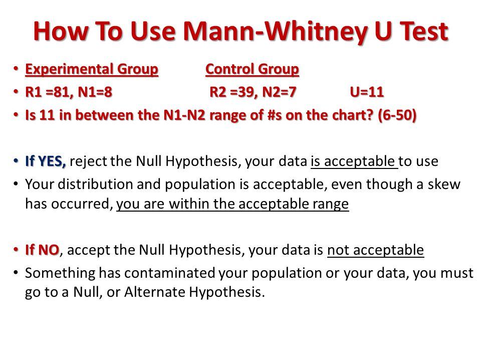 How To Use Mann-Whitney U Test Experimental GroupControl Group Experimental GroupControl Group R1 =81, N1=8 R2 =39, N2=7U=11 R1 =81, N1=8 R2 =39, N2=7