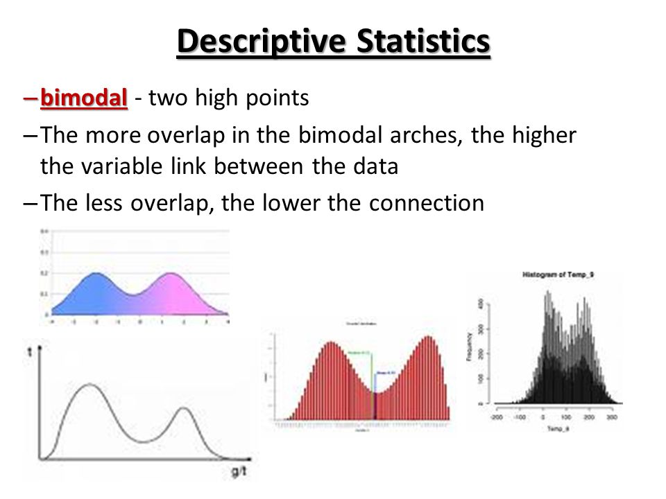 Descriptive Statistics – bimodal – bimodal - two high points – The more overlap in the bimodal arches, the higher the variable link between the data –