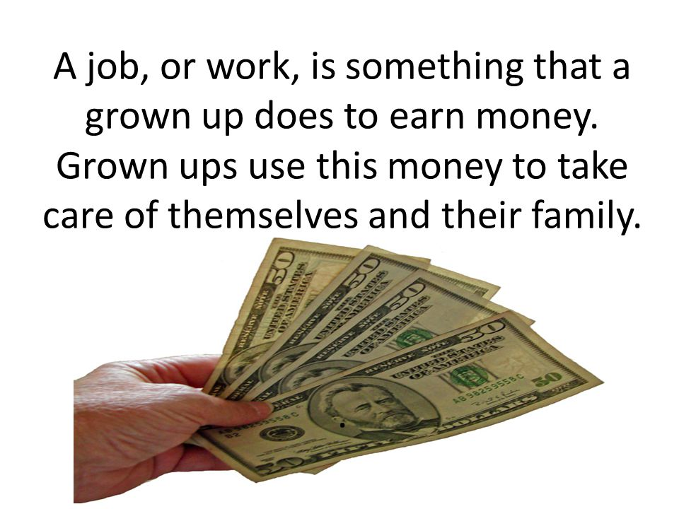 A job, or work, is something that a grown up does to earn money. Grown ups use this money to take care of themselves and their family..