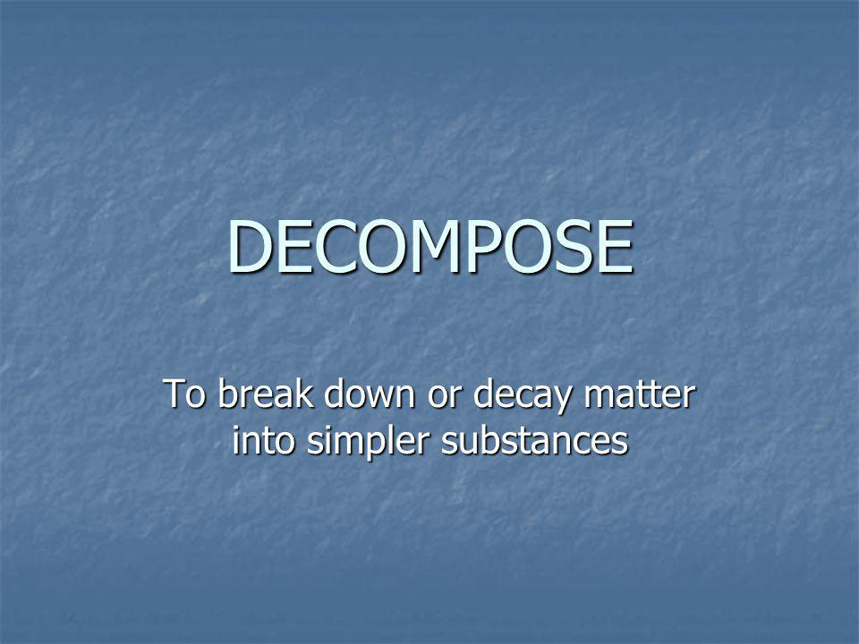 DECOMPOSE To break down or decay matter into simpler substances