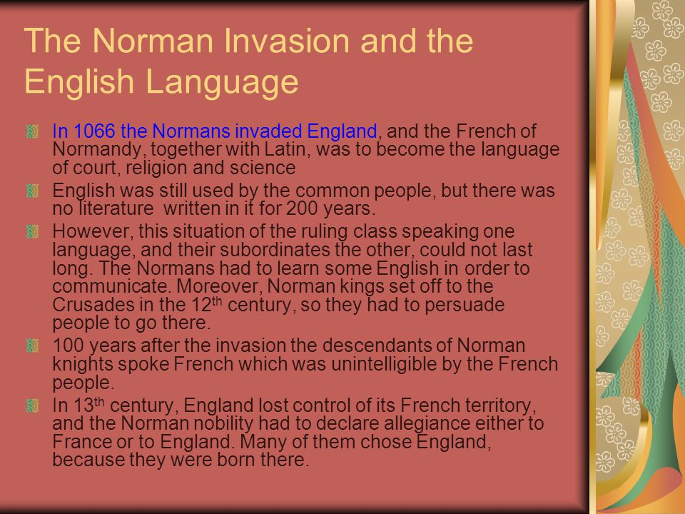 The Norman Invasion and the English Language In 1066 the Normans invaded England, and the French of Normandy, together with Latin, was to become the l