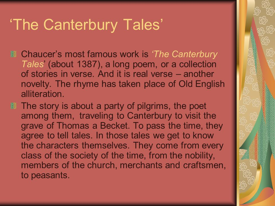 'The Canterbury Tales' Chaucer's most famous work is 'The Canterbury Tales' (about 1387), a long poem, or a collection of stories in verse. And it is