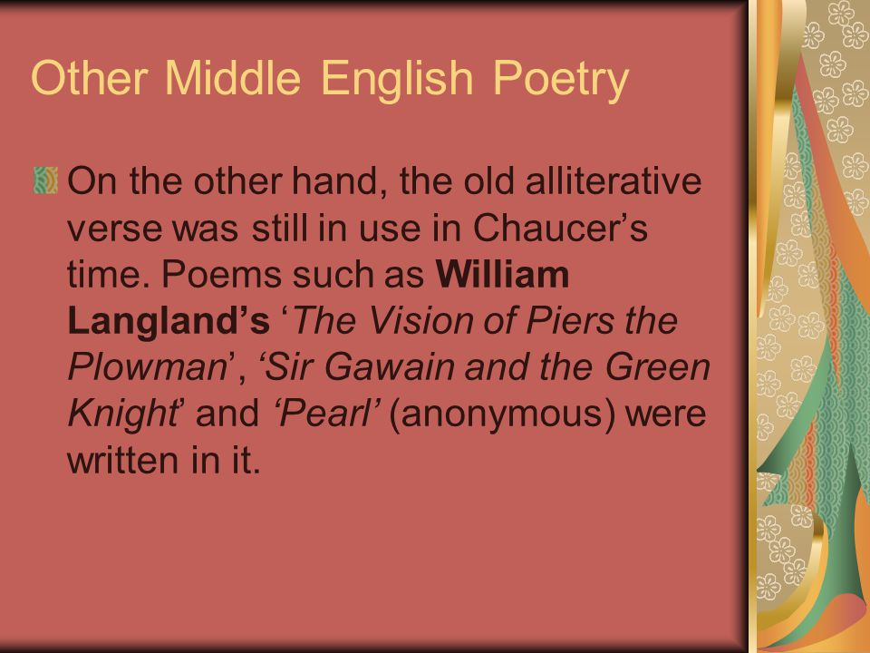 Other Middle English Poetry On the other hand, the old alliterative verse was still in use in Chaucer's time. Poems such as William Langland's 'The Vi