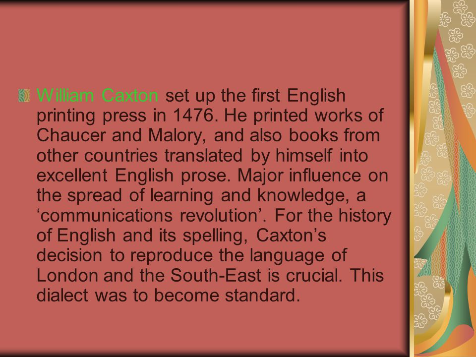 William Caxton set up the first English printing press in 1476. He printed works of Chaucer and Malory, and also books from other countries translated
