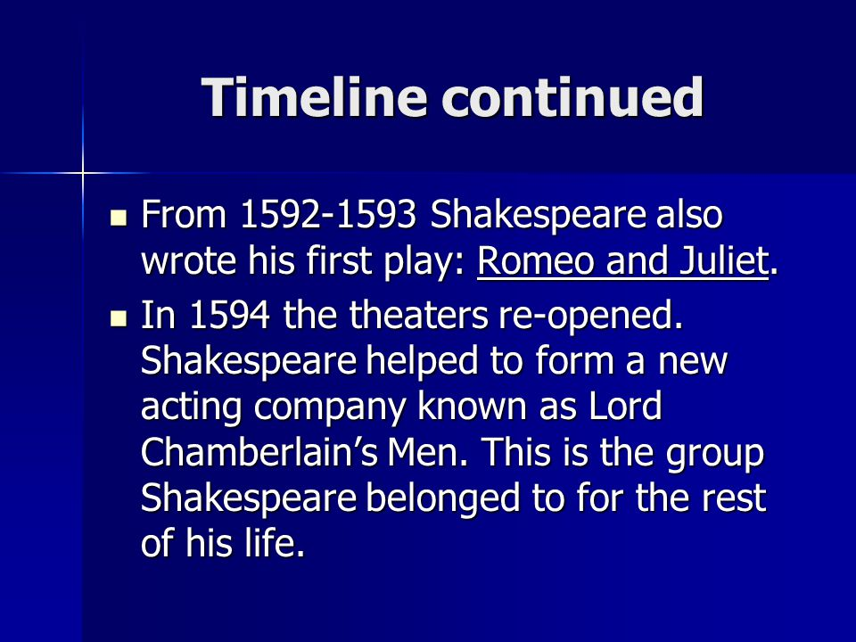 Timeline continued From 1592-1593 Shakespeare also wrote his first play: Romeo and Juliet. From 1592-1593 Shakespeare also wrote his first play: Romeo