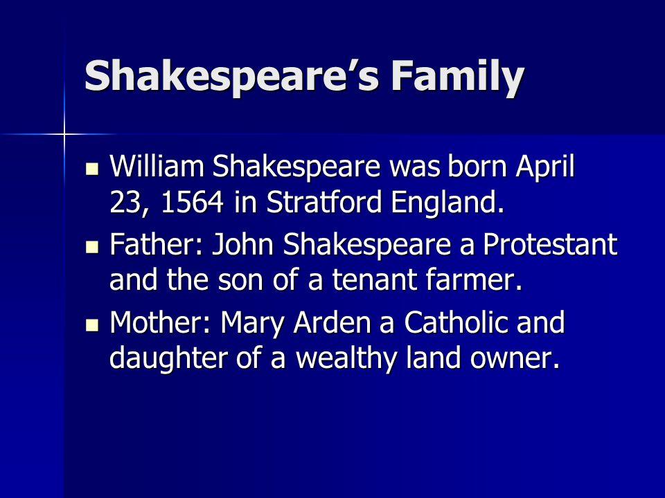 Shakespeare's Family William Shakespeare was born April 23, 1564 in Stratford England. William Shakespeare was born April 23, 1564 in Stratford Englan