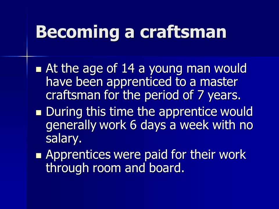 Becoming a craftsman At the age of 14 a young man would have been apprenticed to a master craftsman for the period of 7 years. At the age of 14 a youn