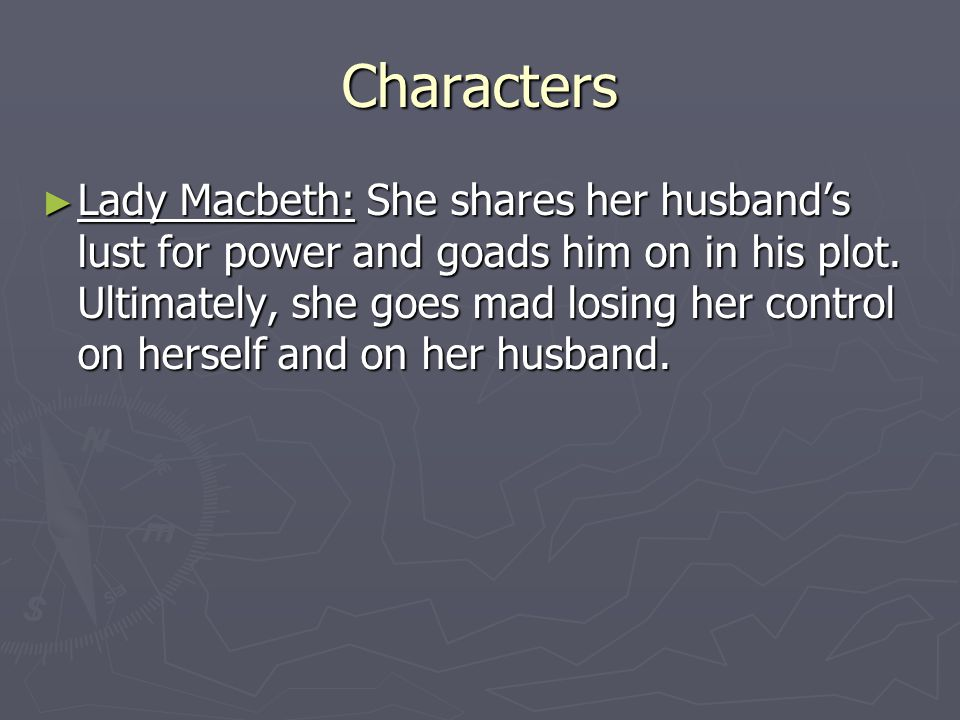 Characters ► Lady Macbeth: She shares her husband's lust for power and goads him on in his plot.