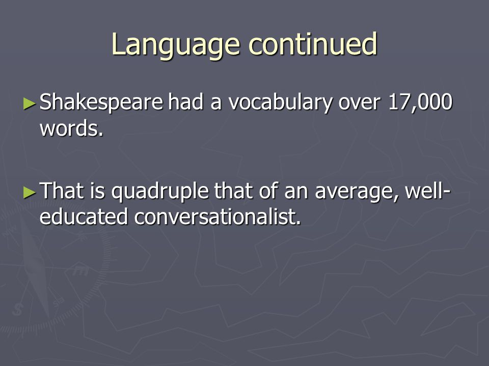 Language continued ► Shakespeare used over 7,000 words once, that is more than the total number of words that are used in the King James Bible.