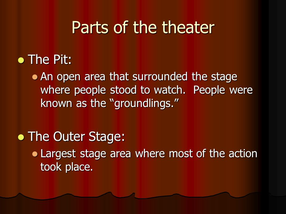 Parts of the theater The Pit: The Pit: An open area that surrounded the stage where people stood to watch.