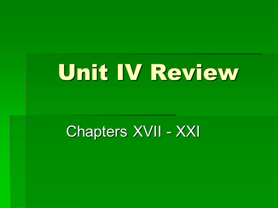 Unit IV Review Chapters XVII - XXI