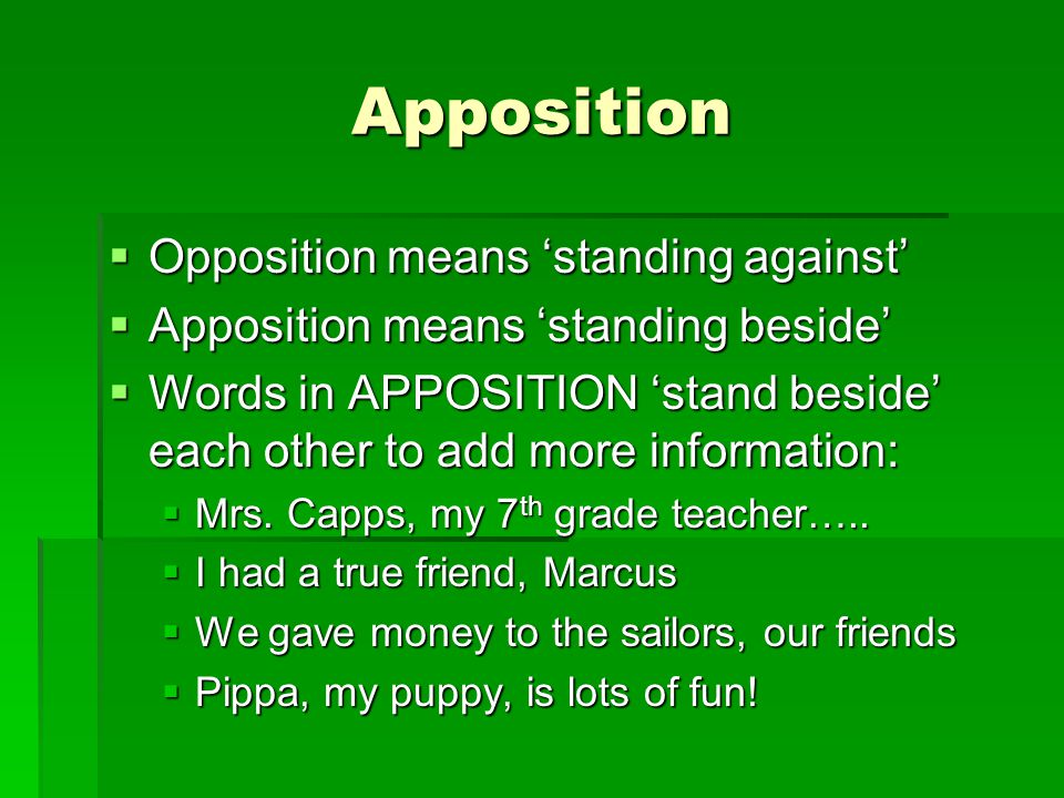 Apposition  Opposition means 'standing against'  Apposition means 'standing beside'  Words in APPOSITION 'stand beside' each other to add more information:  Mrs.