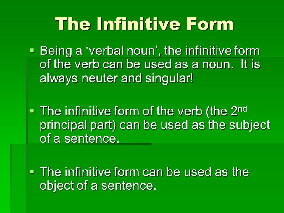 The Infinitive Form  Being a 'verbal noun', the infinitive form of the verb can be used as a noun. It is always neuter and singular!  The infinitive