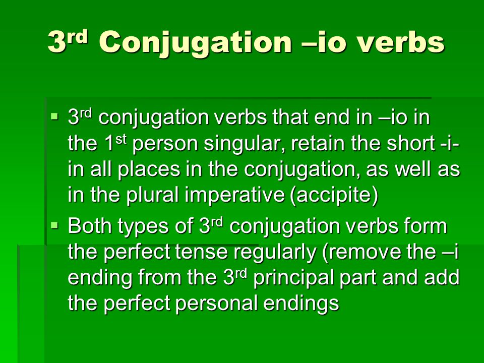 3 rd Conjugation –io verbs  3 rd conjugation verbs that end in –io in the 1 st person singular, retain the short -i- in all places in the conjugation