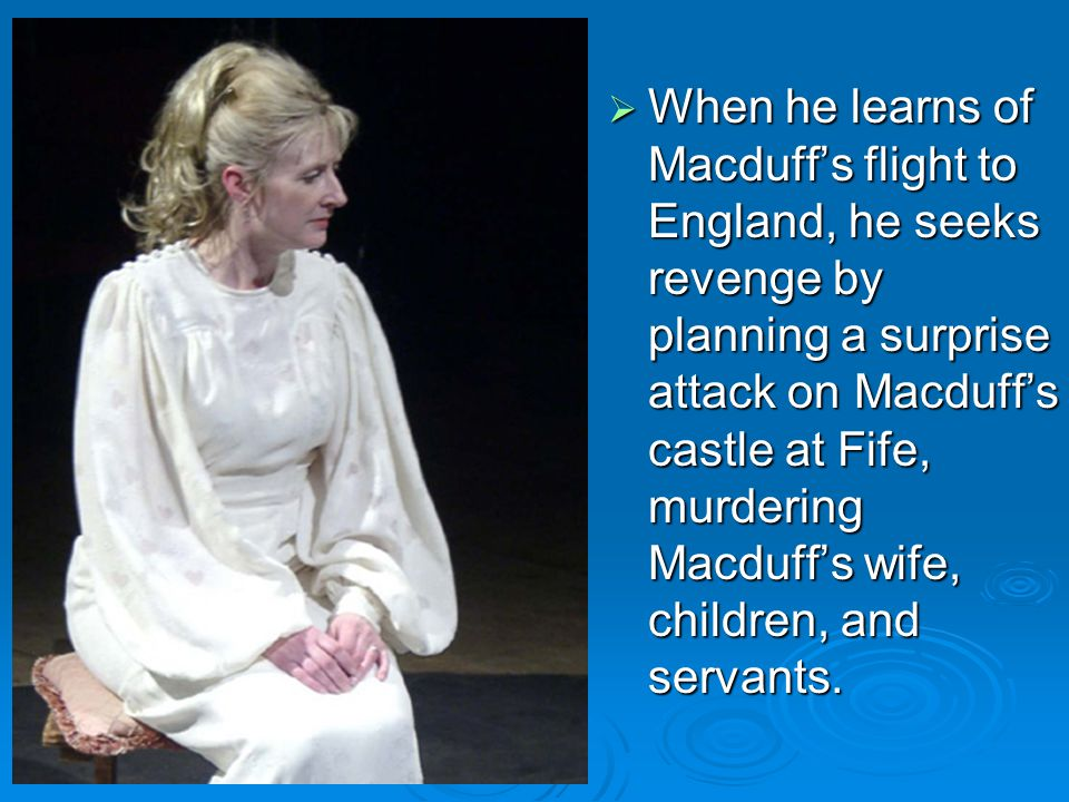  When he learns of Macduff's flight to England, he seeks revenge by planning a surprise attack on Macduff's castle at Fife, murdering Macduff's wife, children, and servants.