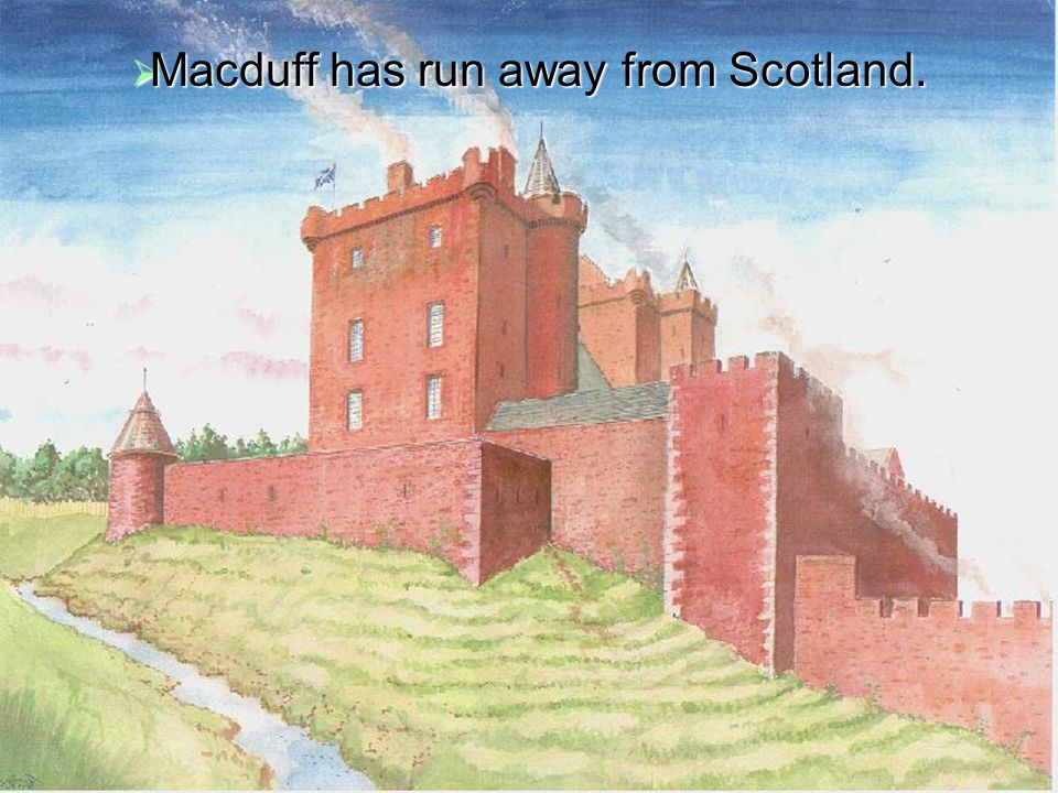  Macduff has run away from Scotland.