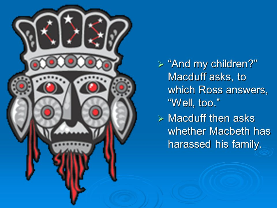  And my children? Macduff asks, to which Ross answers, Well, too.  Macduff then asks whether Macbeth has harassed his family.