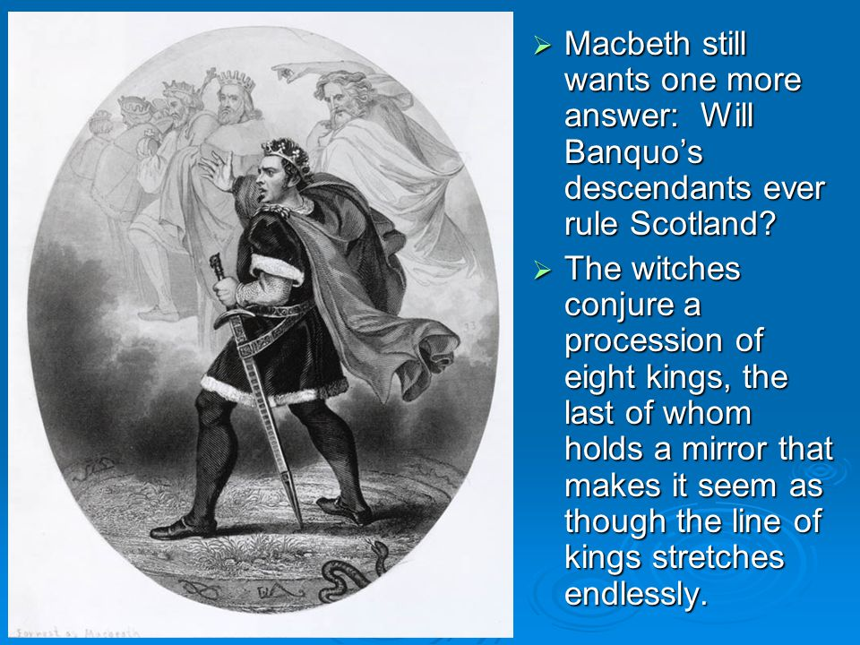  Macbeth still wants one more answer: Will Banquo's descendants ever rule Scotland.