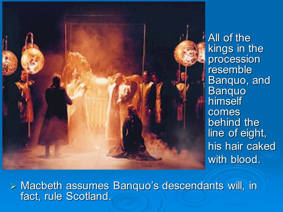 All of the kings in the procession resemble Banquo, and Banquo himself comes behind the line of eight, his hair caked with blood.