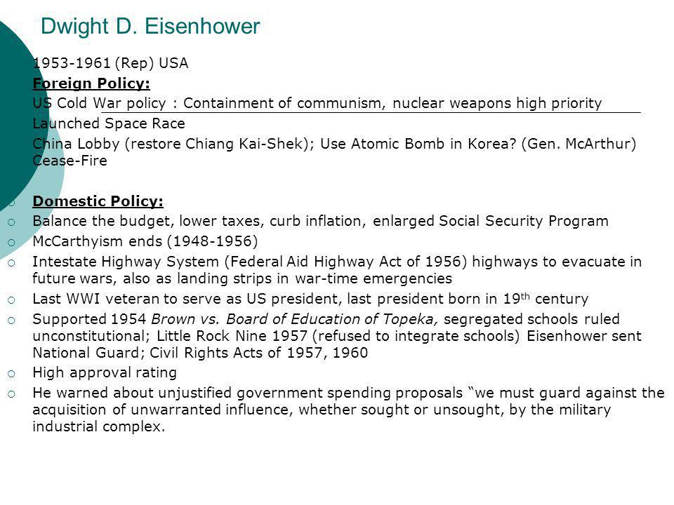 Dwight D. Eisenhower  1953-1961 (Rep) USA  Foreign Policy:  US Cold War policy : Containment of communism, nuclear weapons high priority  Launched
