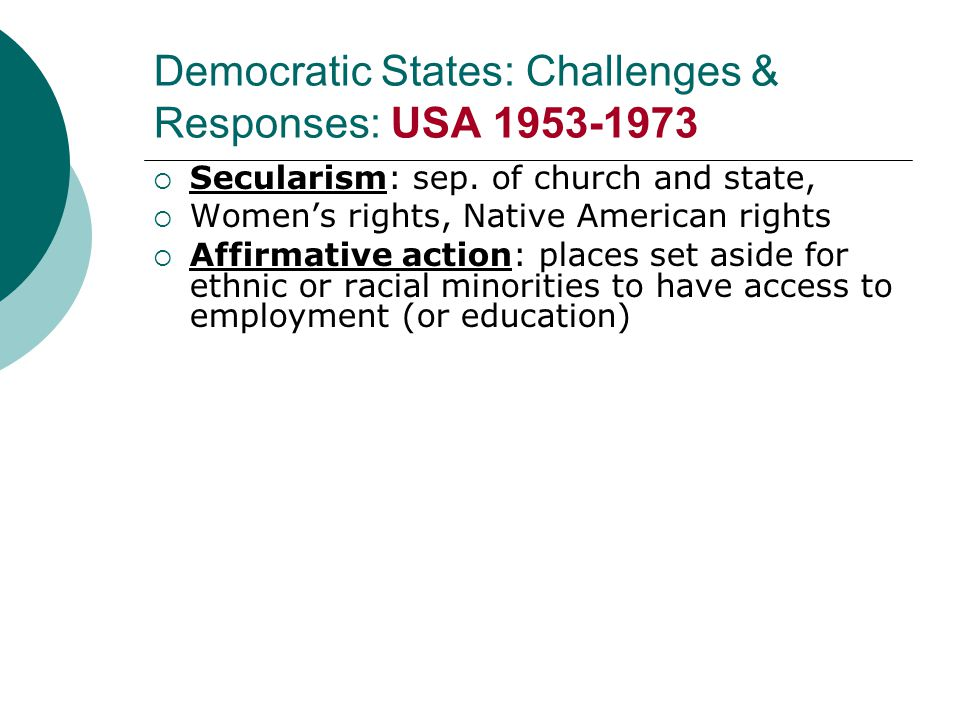 Democratic States: Challenges & Responses: USA 1953-1973  Secularism: sep. of church and state,  Women's rights, Native American rights  Affirmativ