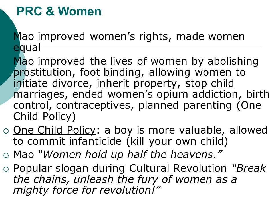PRC & Women  Mao improved women's rights, made women equal  Mao improved the lives of women by abolishing prostitution, foot binding, allowing women