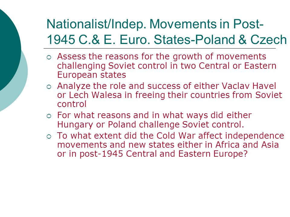 Nationalist/Indep. Movements in Post- 1945 C.& E. Euro. States-Poland & Czech  Assess the reasons for the growth of movements challenging Soviet cont