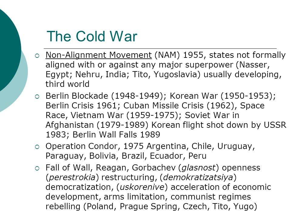 The Cold War  Non-Alignment Movement (NAM) 1955, states not formally aligned with or against any major superpower (Nasser, Egypt; Nehru, India; Tito,