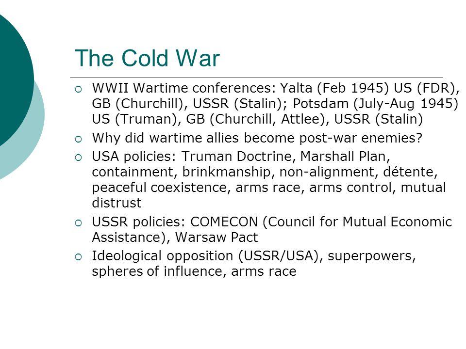 The Cold War  WWII Wartime conferences: Yalta (Feb 1945) US (FDR), GB (Churchill), USSR (Stalin); Potsdam (July-Aug 1945) US (Truman), GB (Churchill,