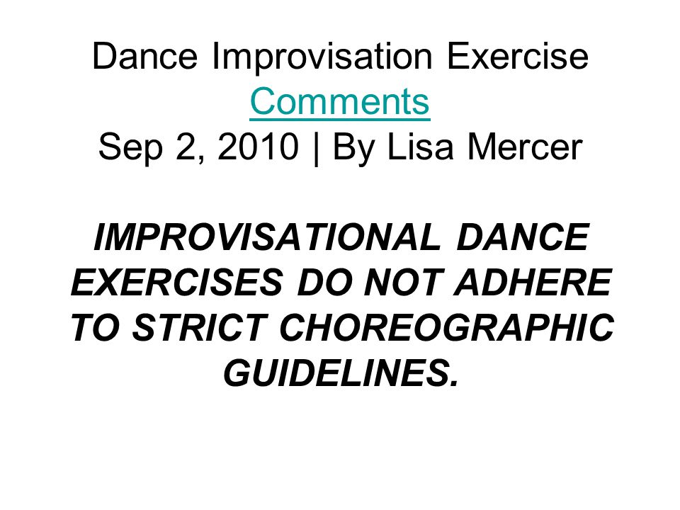 Dance Improvisation Exercise Comments Sep 2, 2010 | By Lisa Mercer IMPROVISATIONAL DANCE EXERCISES DO NOT ADHERE TO STRICT CHOREOGRAPHIC GUIDELINES.