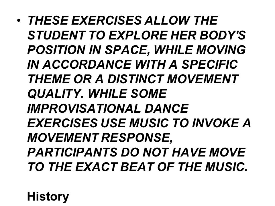 THESE EXERCISES ALLOW THE STUDENT TO EXPLORE HER BODY S POSITION IN SPACE, WHILE MOVING IN ACCORDANCE WITH A SPECIFIC THEME OR A DISTINCT MOVEMENT QUALITY.