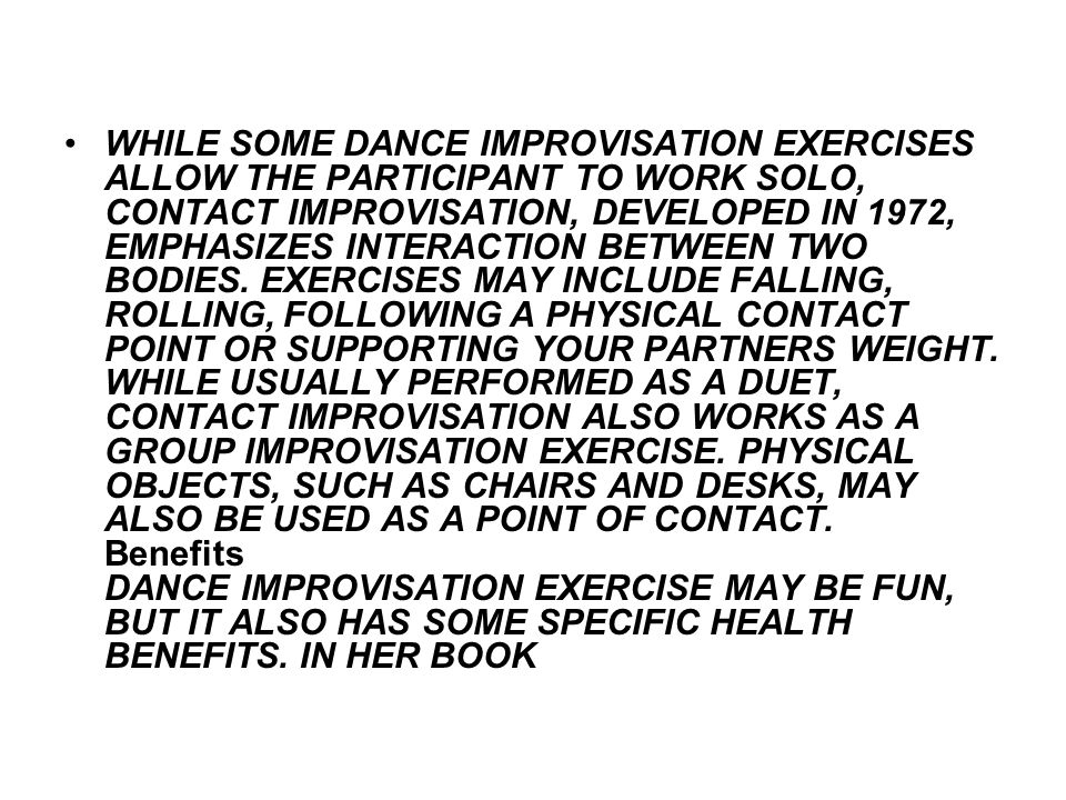 WHILE SOME DANCE IMPROVISATION EXERCISES ALLOW THE PARTICIPANT TO WORK SOLO, CONTACT IMPROVISATION, DEVELOPED IN 1972, EMPHASIZES INTERACTION BETWEEN TWO BODIES.