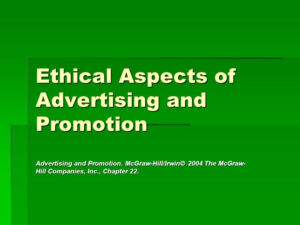 Ethical Aspects of Advertising and Promotion Advertising and Promotion. McGraw-Hill/Irwin© 2004 The McGraw- Hill Companies, Inc., Chapter 22.